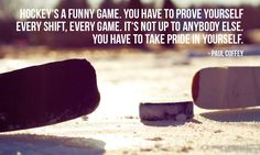 """""""Hockey's a funny game. You have to prove yourself every shift, every game. You have to take pride in yourself."""" – Paul Coffey photo credit: TAZphotos via photopin cc Motivational Quotes For Athletes, Hockey Quotes, Inspirational Quotes, Athletic Quotes, Sport Quotes, Hockey Mom, Hockey Stuff, Kings Hockey, Hockey Puck"""