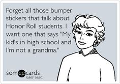 Forget all those bumper stickers that talk about Honor Roll students. I want one that says 'My kid's in high school and I'm not a grandma.'