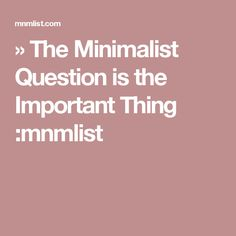 » The Minimalist Question is the Important Thing :mnmlist