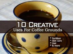 10 Creative Uses For Coffee Grounds From Fertilizer To Hair!