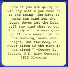 "Inspirational Quote: ""Now if you are going to win any battle you have to do one thing. You have to make the mind run the body. Never let the body tell the mind what to do. The body will always give up. It is always tired in the morning, noon, and night. But the body is never tired if the mind is not tired."" -George S. Patton, U.S. Army General, 1912 Olympian"