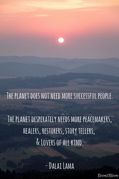 The planet does not need more successful people. The planet desperately needs more peacemakers, healers, restorers, story tellers, & lovers of all kind quote by the Dalai Lama. #Nature #Inspirational #HolisticHealing #Quotes #Peace