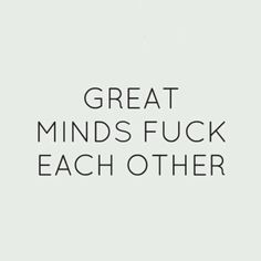 Great minds fuck each other.