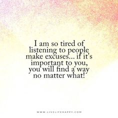 I am so tired of listening to people make excuses... if it's important to you, you will find a way no matter what!