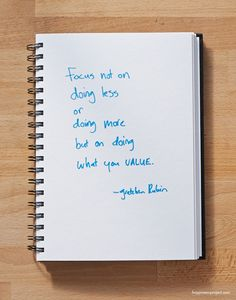 Secret of Adulthood: Focus Not on Doing Less, or Doing More, but on Doing What You Value. gretchenrubin.com