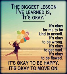 The biggest lesson I've learned is, 'It's okay.' It's okay for me to be kind to myself. It's okay to be wrong. It's okay to get mad. It's okay to be flawed. It's okay to be happy. It's okay to move on.