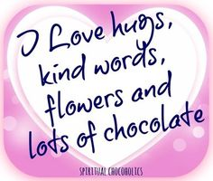 I love hugs, kind words, flowers and chocolate quote via www.Facebook.com/SpiritualChocoholics