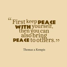First Keep Peace With Yourself, Then You Can Also Bring Peace To Others   Thomas A Kempis Quotes