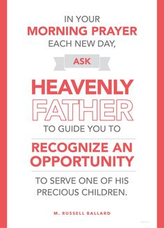 """""""In your morning prayer each new day, ask Heavenly Father to guide you to recognize an opportunity to serve one of His precious children. Then go throughout the day … looking for someone to help.""""   —M. Russell Ballard"""