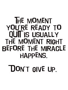 The moment you are ready to quit is usually the moment right before the miracle happens. Do not give up. #positive #inspirational #quotes