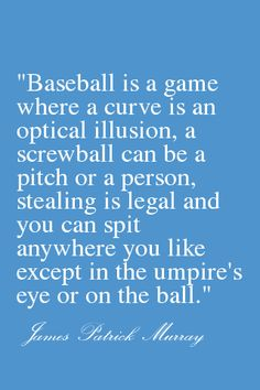 Baseball is a game where a curve is an optical illusion, a screwball can be a pitch or a person, stealing is legal and you can spit anywhere you like except in the umpire's eye or on the ball. Baseball Crafts, Baseball Quotes, Sports Baseball, Kids Sports, Baseball Stuff, Indians Baseball, Rangers Baseball, Braves Baseball, Texas Rangers