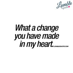 """What a change you have made in my heart."" 