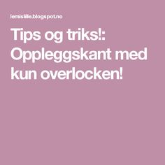 Tips og triks!: Oppleggskant med kun overlocken!