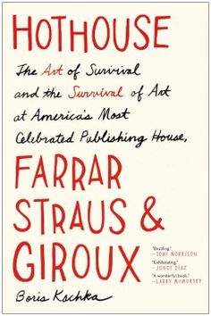 Hothouse: The Art of Survival and the Survival of Art at America's Most Celebrated Publishing House, Farrar, Straus, and Giroux by Boris Kachka