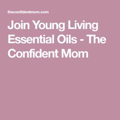 Join Young Living Essential Oils - The Confident Mom