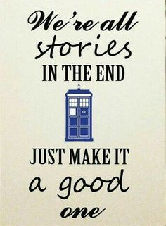 We are all stories in the end just make it a good one. The Doctor