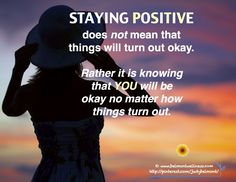 Staying Positive does not mean that things will turn out okay. Rather it is knowing that YOU will be okay no matter how things turn out.