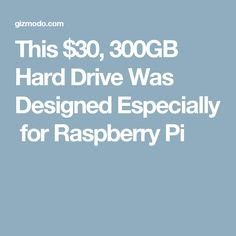 This $30, 300GB Hard Drive Was DesignedEspeciallyfor Raspberry Pi