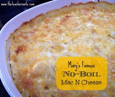 Mary's Famous No-Boil Mac N Cheese.  This recipe is delicious, easy, and a huge hit at every pot-luck.  You will never have to boil another macaroni noodle once you've tried this recipe!