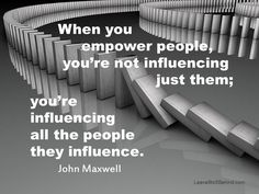 """Domino effect - """"When you empower people, you're not influencing just them; you're influencing all the people they influence."""" - John Maxwell"""