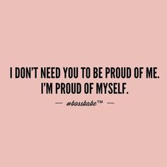I don't need you to be proud of me. I'm proud of myself. Bossbabe / I don't own this image Quotes To Live By, Me Quotes, Motivational Quotes, Inspirational Quotes, Qoutes, Mantra, Affirmations, I Dont Need You, Boss Babe Quotes