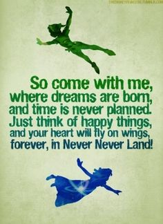 So come with me, where dreams are born, and time is never planned. Just think of happy things, and your heart will fly on wings, forever, in Never Land!
