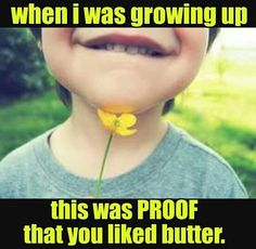A buttercup flower is proof we liked butter way back when, & also it was done with dandelions.