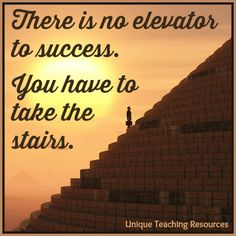 There is no elevator to success. You have to take the stairs.  100+  motivational quotes and graphics on this page of Unique Teaching Resources.
