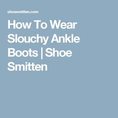 How To Wear Slouchy Ankle Boots | Shoe Smitten