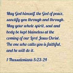 1 Thessalonians 5:23-24   - May God himself, the God of peace, sanctify you through and through. May your whole spirit, soul and body be kept blameless at the coming of our Lord Jesus Christ. The one who calls you is faithful, and he will do it.