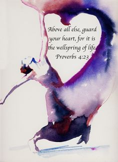 Proverbs 4:23 – Above all else, guard your heart, for it is the wellspring of life.