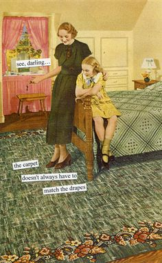 """see darling, the carpet doesn't always have to match the drapes."""