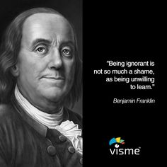"""Being ignorant is not so much a shame, as being unwilling to learn."" - Benjamin Franklin quotes about learning"