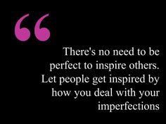 There's no need to be perfect to inspire others. Let people get inspired by how you deal with your imperfections