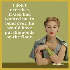 I don't exercise. If God had wanted me to bend over, He would have put diamonds on the floor.