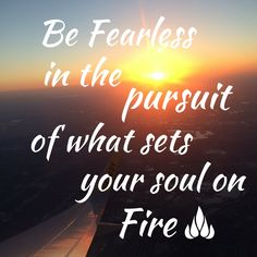 Be fearless in the pursuit of what sets your soul on fire. Inspired.