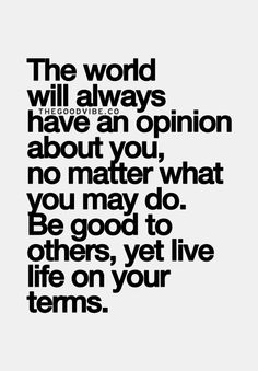 """The world will always have an opinion about you, no matter what you may do. Be good to others, yet live life on your terms"""