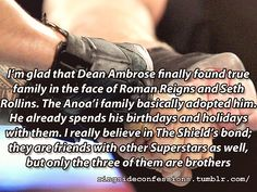 """""""I'm glad that Dean Ambrose finally found true family in the face of Roman Reigns and Seth Rollins. The Anoa'i family basically adopt..."""