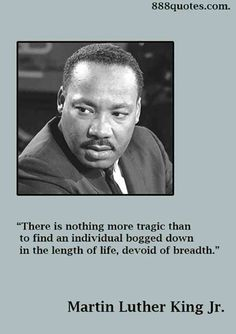 There is nothing more tragic than to find an individual bogged down in the length of life, devoid of breadth. — Martin Luther King Jr.