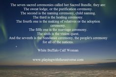 White Buffalo Calf Woman ~ Spiritual Practice. I am here and with you always. I am with the people and am honoured to always be available as your guide. I am here to assist anyone on the earth who chooses to live in peace and harmony with each other and our beloved mother earth. I have shared with you tools that will assist anyone who chooses to practice them and they are still good medicine.
