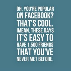 Oh, you're popular on Facebook? That's cool. I mean, these days it's easy to have 1,500 friends that you've never met before. #funny #facebook #quotes