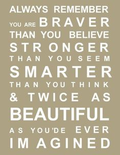 always remember you are braver than you believe stronger than you seem smarter than you think and twice as beautiful as you would ever have imagined (sorry, had to fix the typo, but its still a nice sentiment)