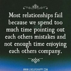 Most relationships fail because we spend too much time pointing out each others mistakes and not enough time enjoying each others company. ~ Yup. I feel so sorry for people that are always so busy figuring out what they don't like about someone, that they forget they aren't perfect either.
