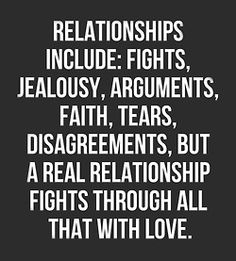 Relationships Include: Fights, Jealousy, Arguments, Faith, Tears, Disagreements...  But a Real Relationship Fights Through all that with Love.