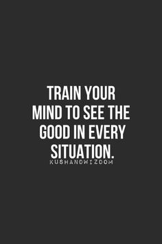 Train your #mind to see the #good in every situation. #mindfulness