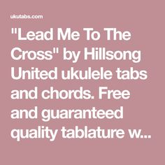 """""""Lead Me To The Cross"""" by Hillsong United ukulele tabs and chords. Free and guaranteed quality tablature with ukulele chord charts, transposer and auto scroller. Ukulele Tabs, Ukulele Chords, Disney Ukulele, Hillsong United, Charts, The Unit, Songs, Free, Music"""