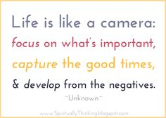 Life is like a camera: focus on what's important, capture the good times, and develop from the negatives - Unknown