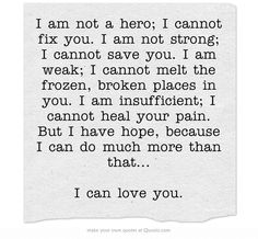 I am not a hero; I cannot fix you. I am not strong; I cannot save you. I am weak; I cannot melt the frozen, broken places in you. I am insufficient; I cannot heal your pain. But I have hope, because I can do much more than that... I can love you.