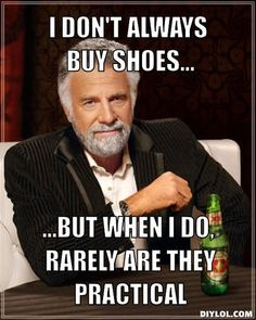 I don't always buy shoes..., ...But when I do, rarely are they practical
