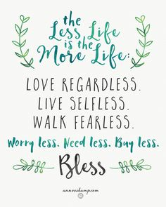 """Hey Soul? Today: Just — Less. Stressless. Fearless. Fretless. Grace is weightless. """"With less-- there is more of God..."""" Mt. 5:3MSG.  The Less Life is the More Life: Love regardless. Live selfless. Walk fearless. Worry less. Need less. Buy less. Bless. """